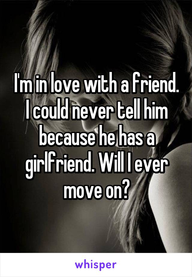 I'm in love with a friend. I could never tell him because he has a girlfriend. Will I ever move on?