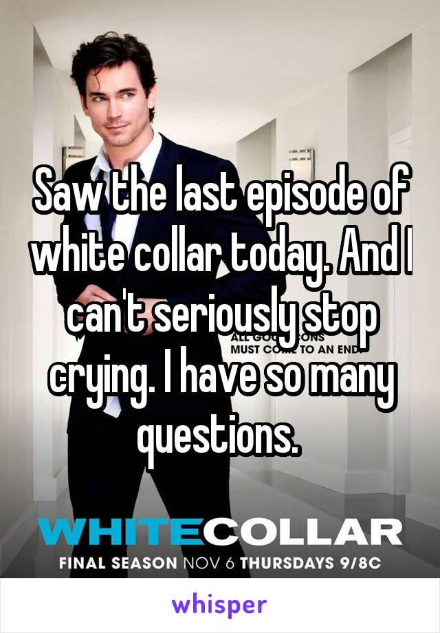 Saw the last episode of white collar today. And I can't seriously stop crying. I have so many questions.