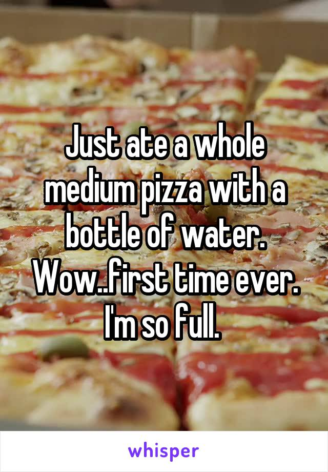 Just ate a whole medium pizza with a bottle of water. Wow..first time ever. I'm so full.