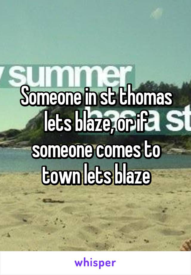 Someone in st thomas lets blaze, or if someone comes to town lets blaze