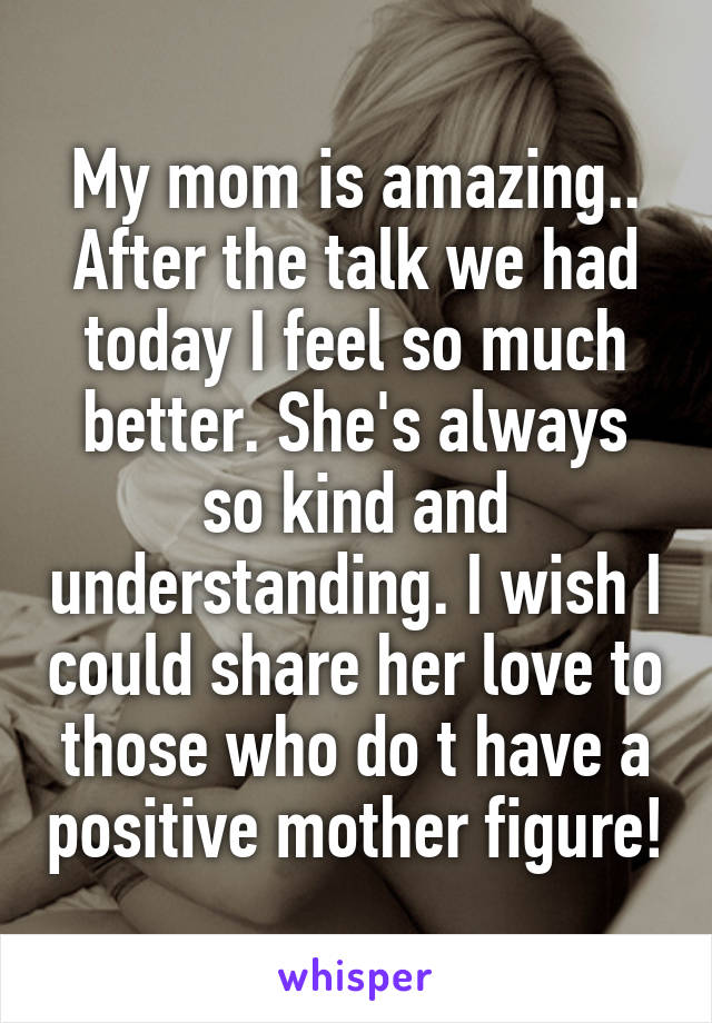 My mom is amazing.. After the talk we had today I feel so much better. She's always so kind and understanding. I wish I could share her love to those who do t have a positive mother figure!