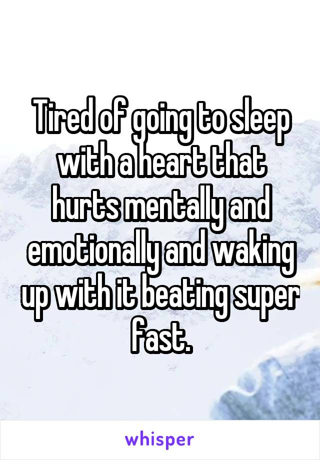 Tired of going to sleep with a heart that hurts mentally and emotionally and waking up with it beating super fast.