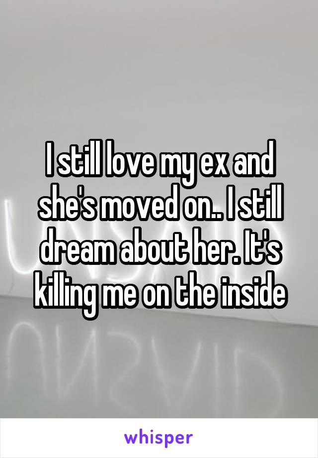 I still love my ex and she's moved on.. I still dream about her. It's killing me on the inside