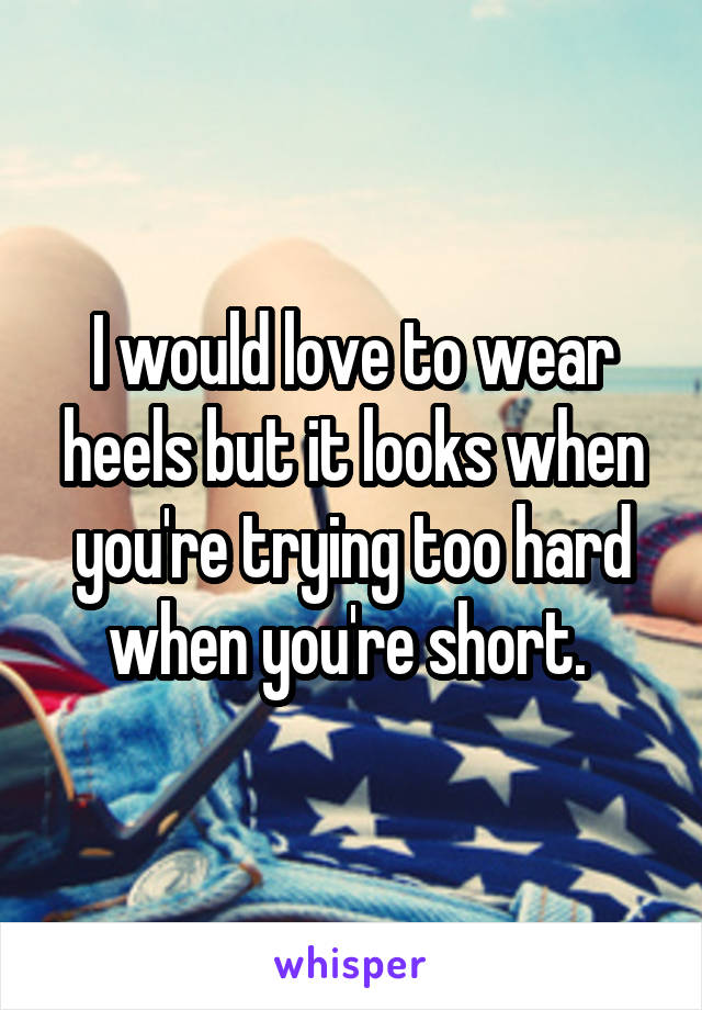 I would love to wear heels but it looks when you're trying too hard when you're short.