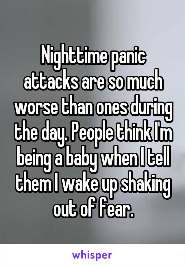 Nighttime panic attacks are so much worse than ones during the day. People think I'm being a baby when I tell them I wake up shaking out of fear.
