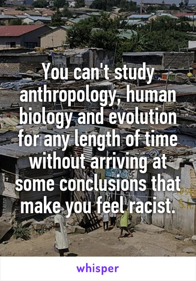 You can't study anthropology, human biology and evolution for any length of time without arriving at some conclusions that make you feel racist.