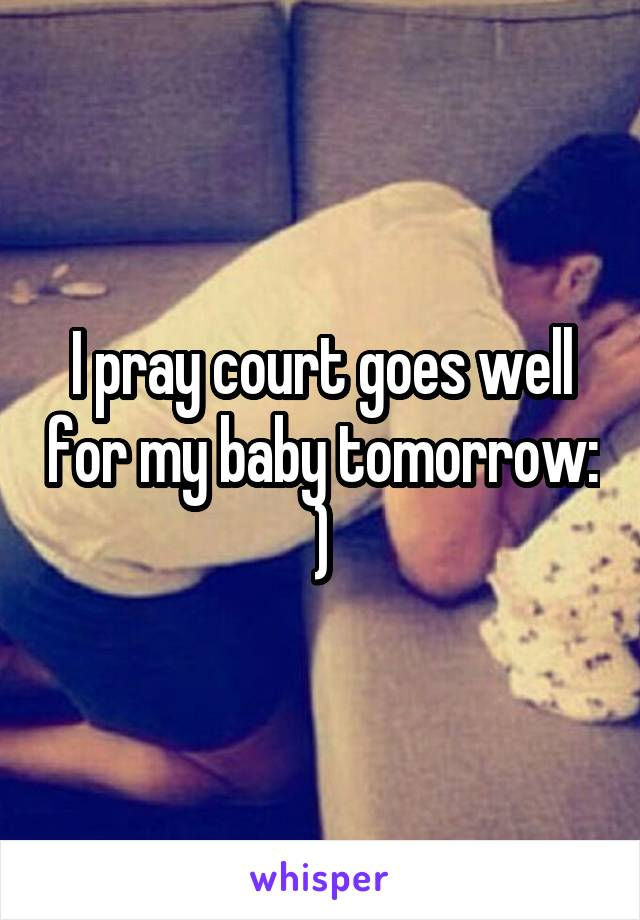 I pray court goes well for my baby tomorrow: )