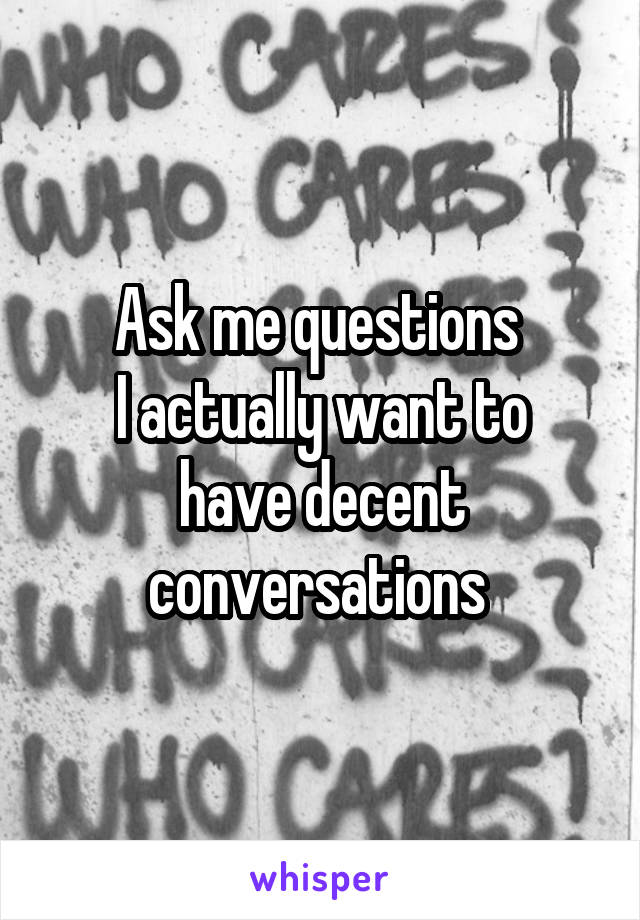 Ask me questions  I actually want to have decent conversations