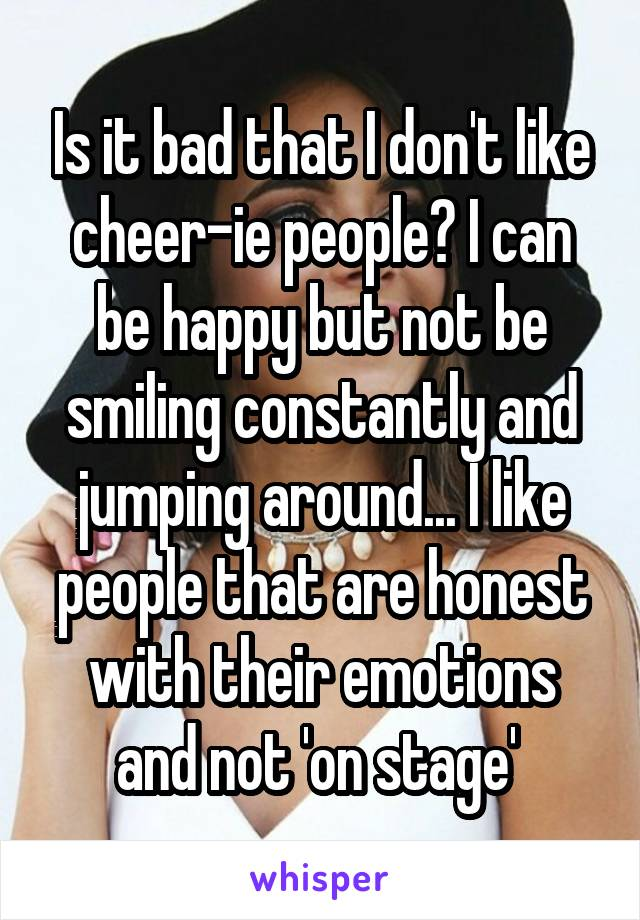 Is it bad that I don't like cheer-ie people? I can be happy but not be smiling constantly and jumping around... I like people that are honest with their emotions and not 'on stage'