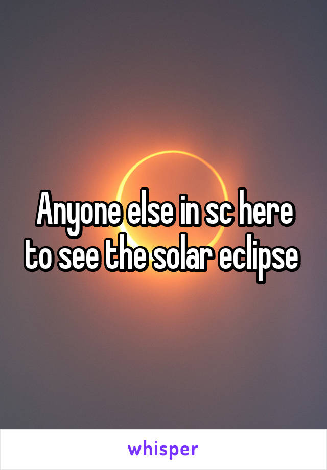 Anyone else in sc here to see the solar eclipse