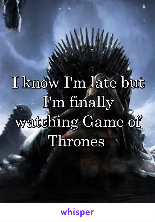 I know I'm late but I'm finally watching Game of Thrones