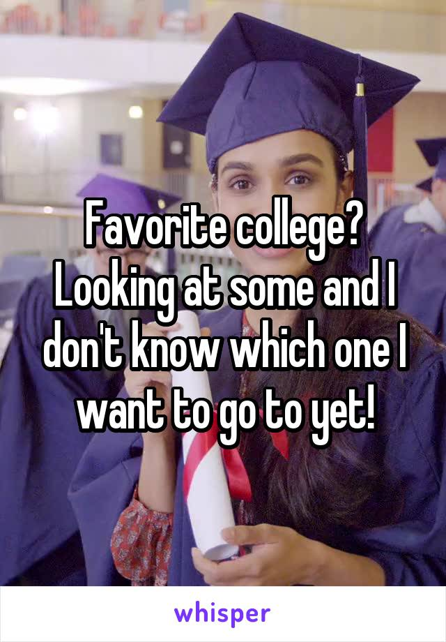 Favorite college? Looking at some and I don't know which one I want to go to yet!