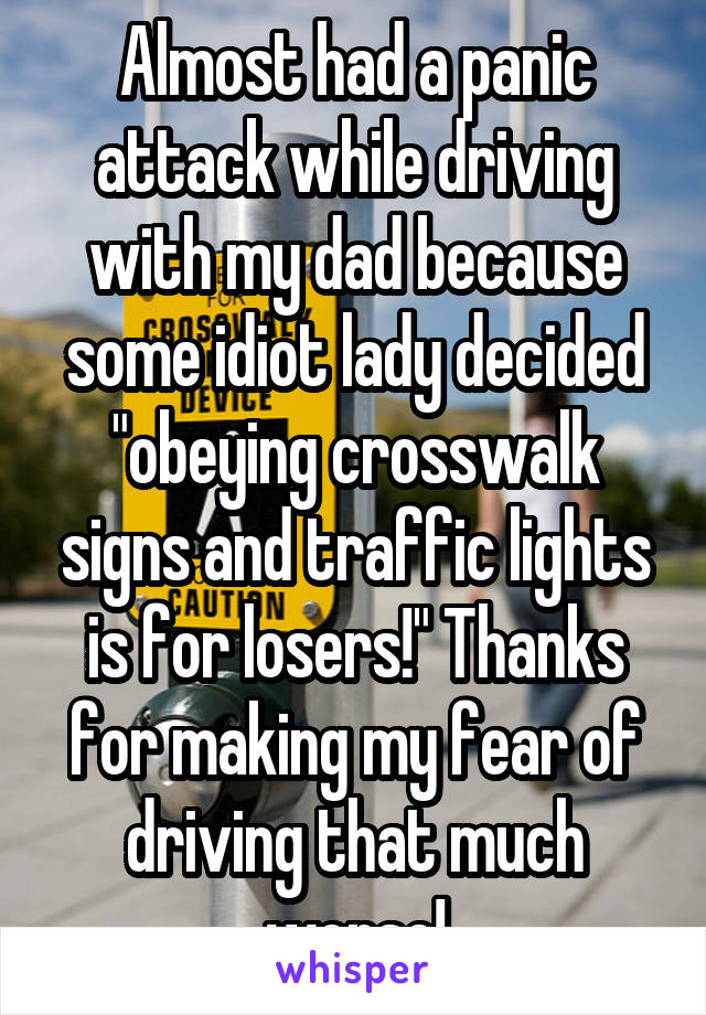 """Almost had a panic attack while driving with my dad because some idiot lady decided """"obeying crosswalk signs and traffic lights is for losers!"""" Thanks for making my fear of driving that much worse!"""