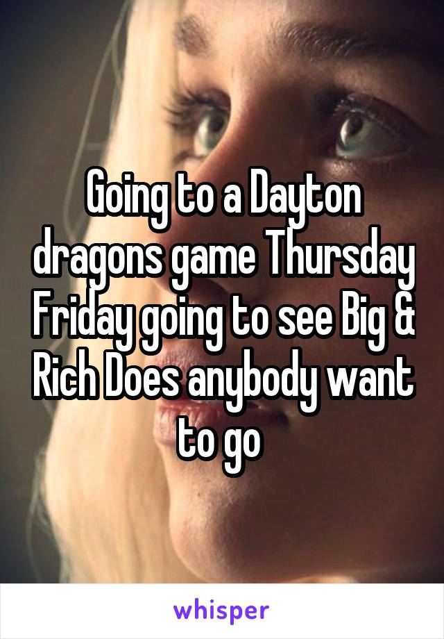 Going to a Dayton dragons game Thursday Friday going to see Big & Rich Does anybody want to go