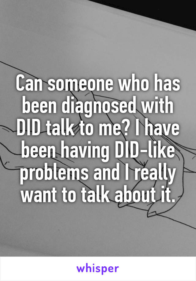 Can someone who has been diagnosed with DID talk to me? I have been having DID-like problems and I really want to talk about it.