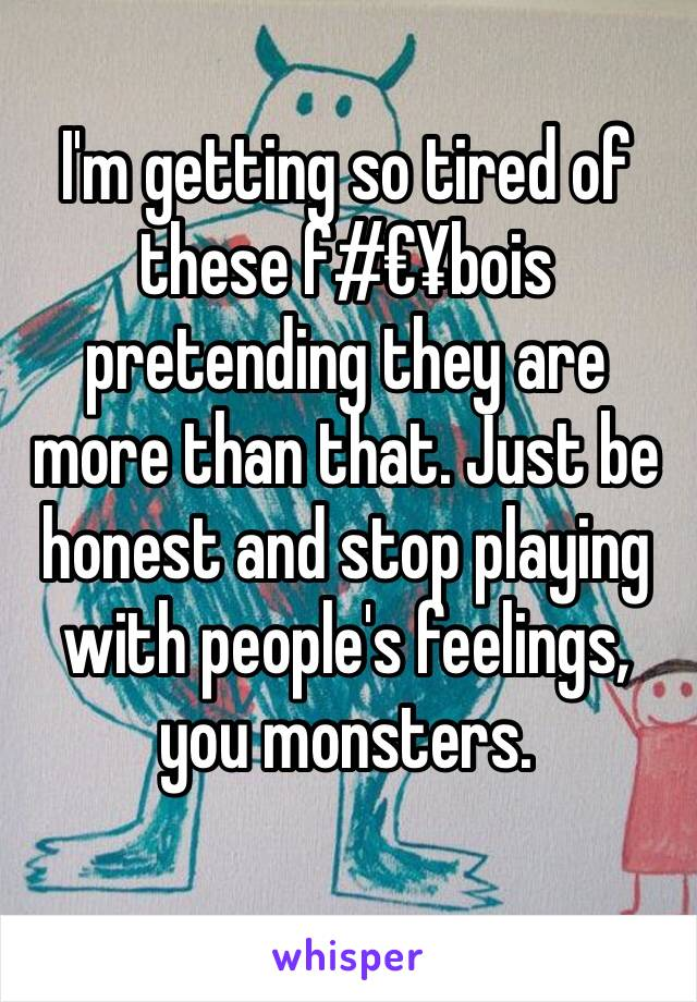 I'm getting so tired of these f#€¥bois pretending they are more than that. Just be honest and stop playing with people's feelings, you monsters.