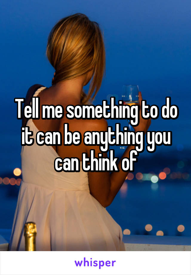 Tell me something to do it can be anything you can think of