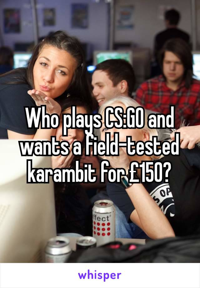 Who plays CS:GO and wants a field-tested karambit for £150?