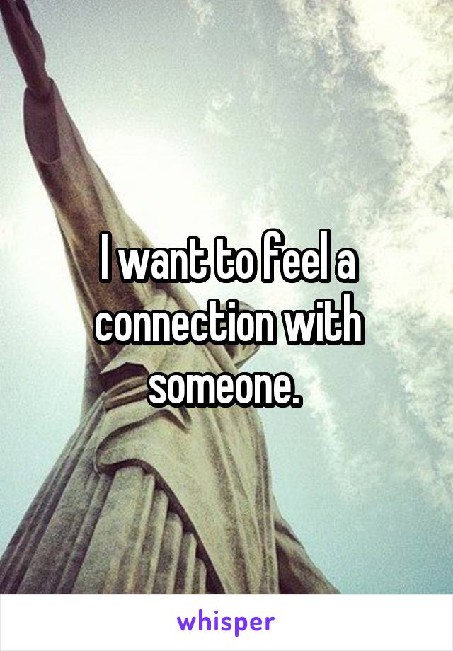 I want to feel a connection with someone.