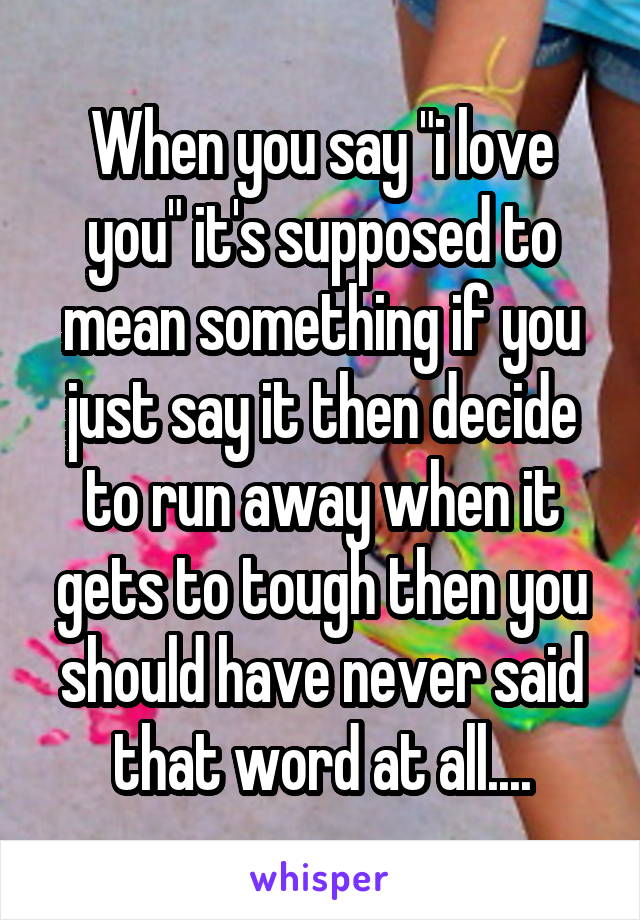 """When you say """"i love you"""" it's supposed to mean something if you just say it then decide to run away when it gets to tough then you should have never said that word at all...."""