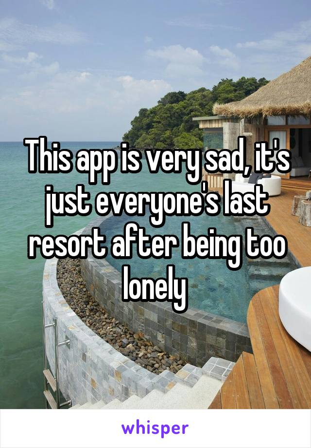 This app is very sad, it's just everyone's last resort after being too lonely