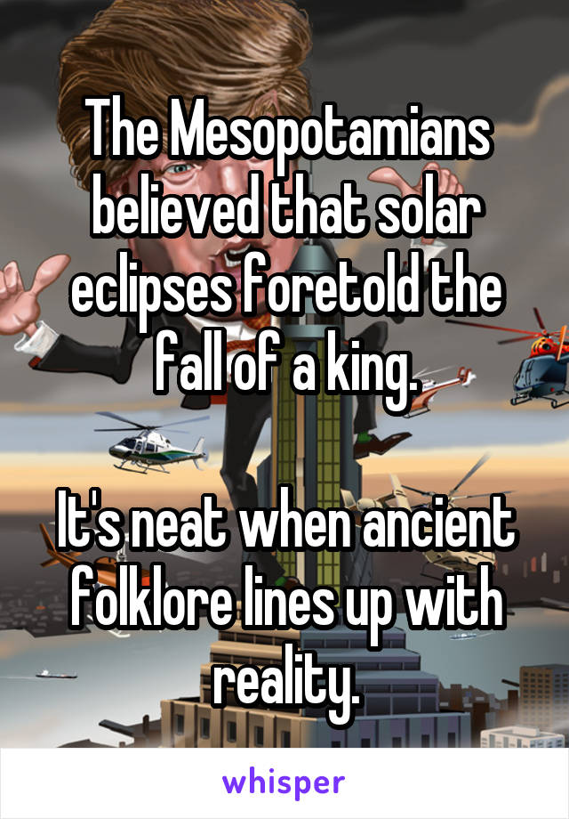 The Mesopotamians believed that solar eclipses foretold the fall of a king.  It's neat when ancient folklore lines up with reality.