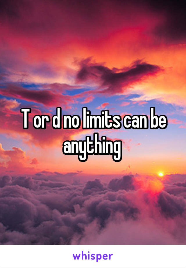 T or d no limits can be anything
