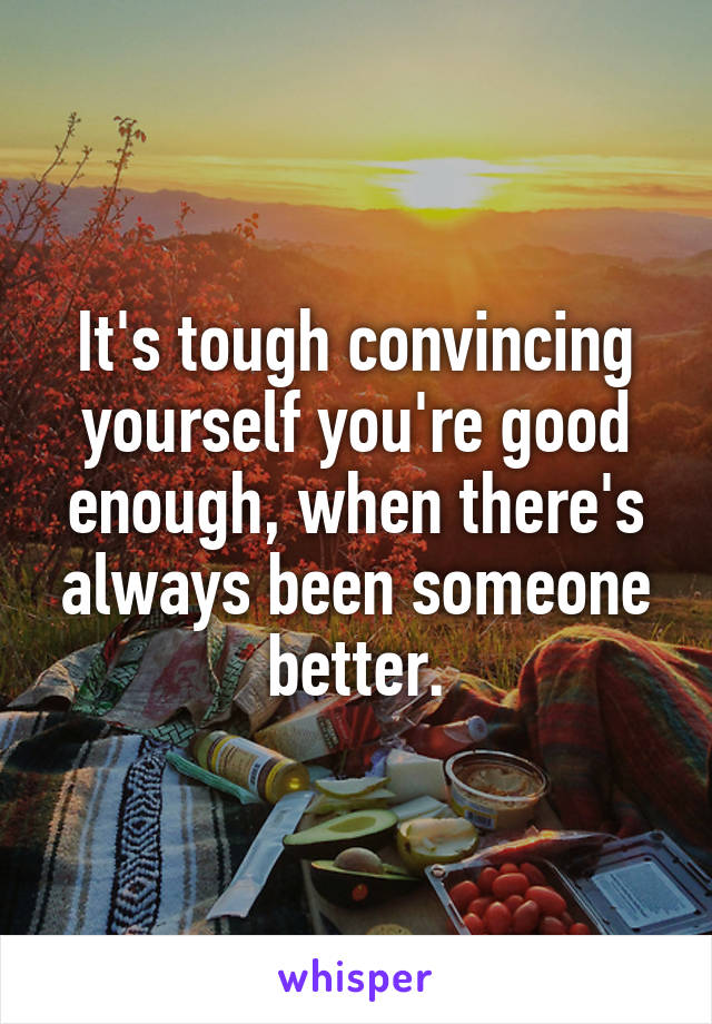 It's tough convincing yourself you're good enough, when there's always been someone better.