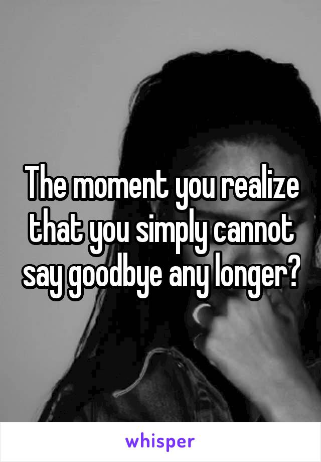 The moment you realize that you simply cannot say goodbye any longer?
