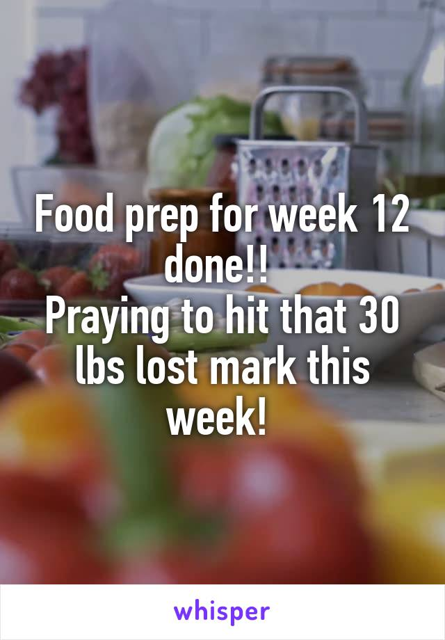 Food prep for week 12 done!!  Praying to hit that 30 lbs lost mark this week!