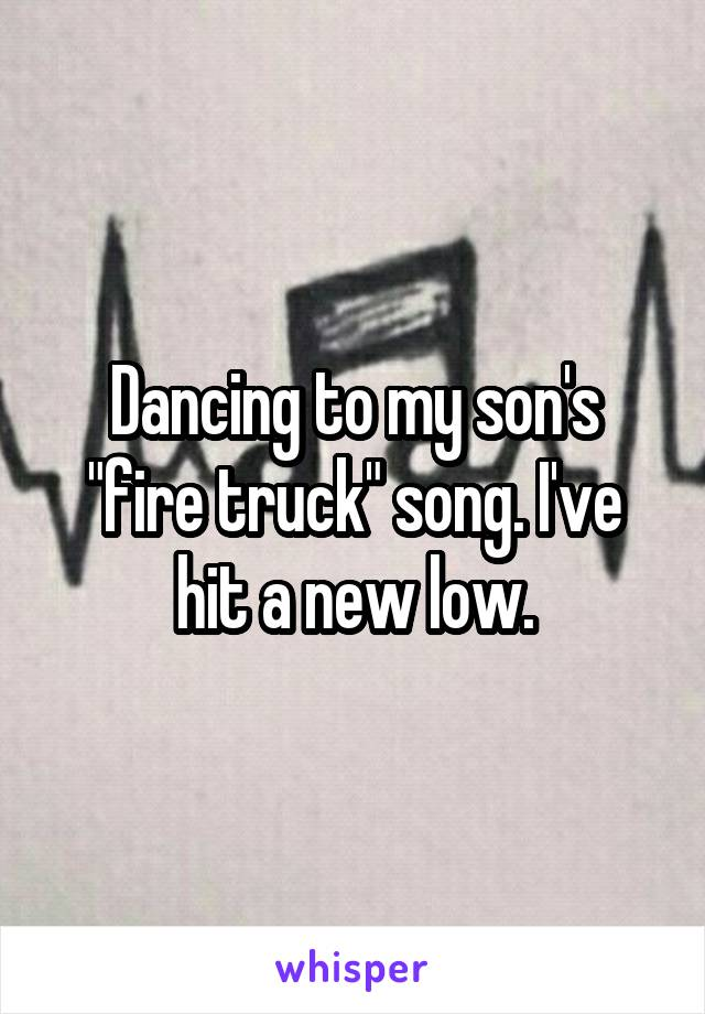 "Dancing to my son's ""fire truck"" song. I've hit a new low."