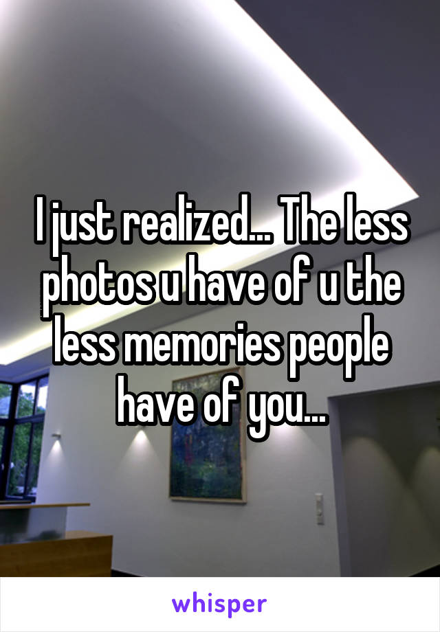 I just realized... The less photos u have of u the less memories people have of you...
