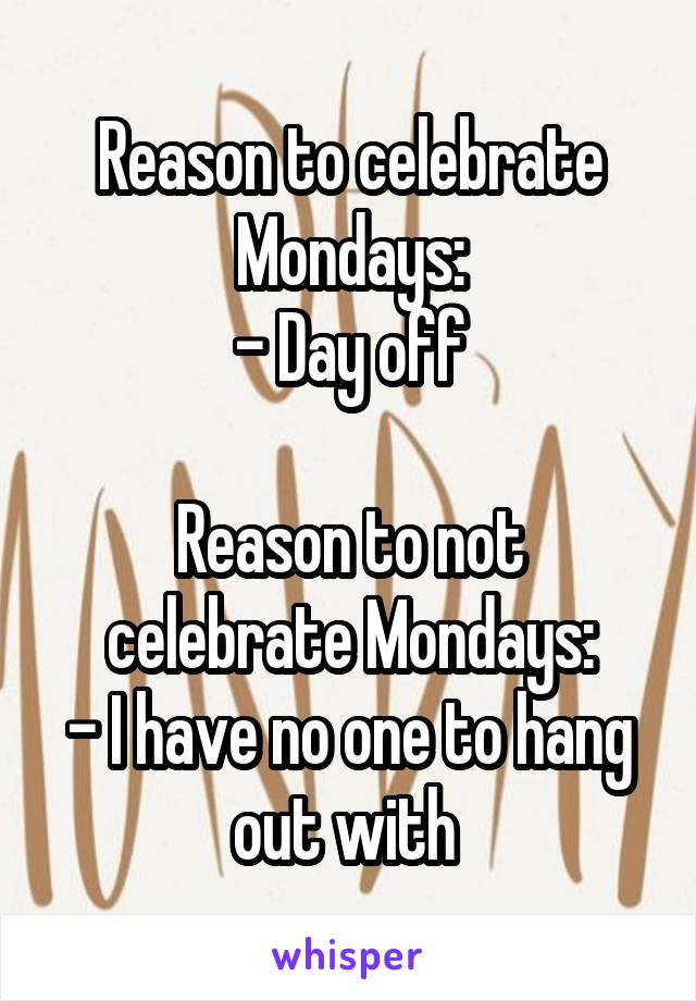 Reason to celebrate Mondays: - Day off  Reason to not celebrate Mondays: - I have no one to hang out with