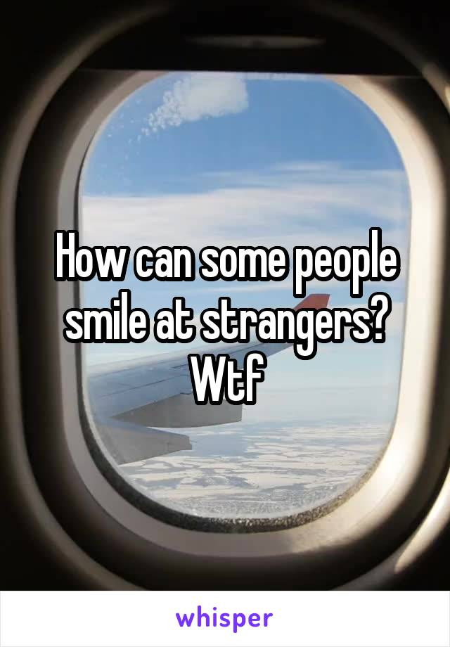 How can some people smile at strangers? Wtf