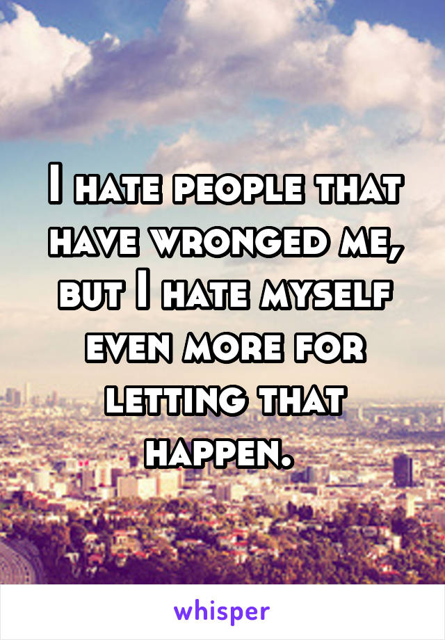 I hate people that have wronged me, but I hate myself even more for letting that happen.
