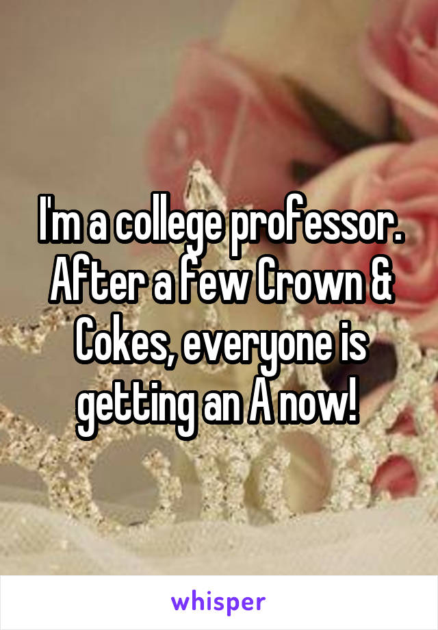 I'm a college professor. After a few Crown & Cokes, everyone is getting an A now!