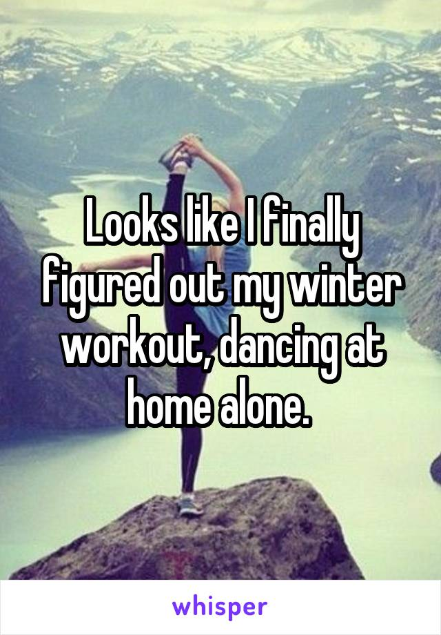 Looks like I finally figured out my winter workout, dancing at home alone.