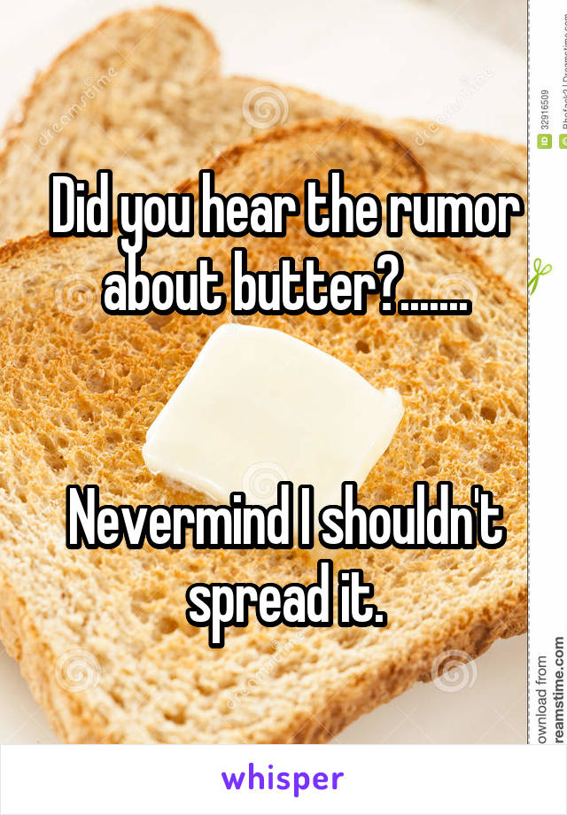 Did you hear the rumor about butter?.......   Nevermind I shouldn't spread it.