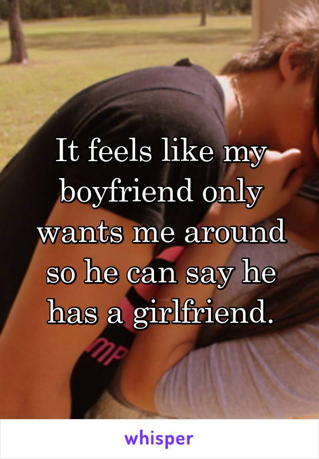 It feels like my boyfriend only wants me around so he can say he has a girlfriend.