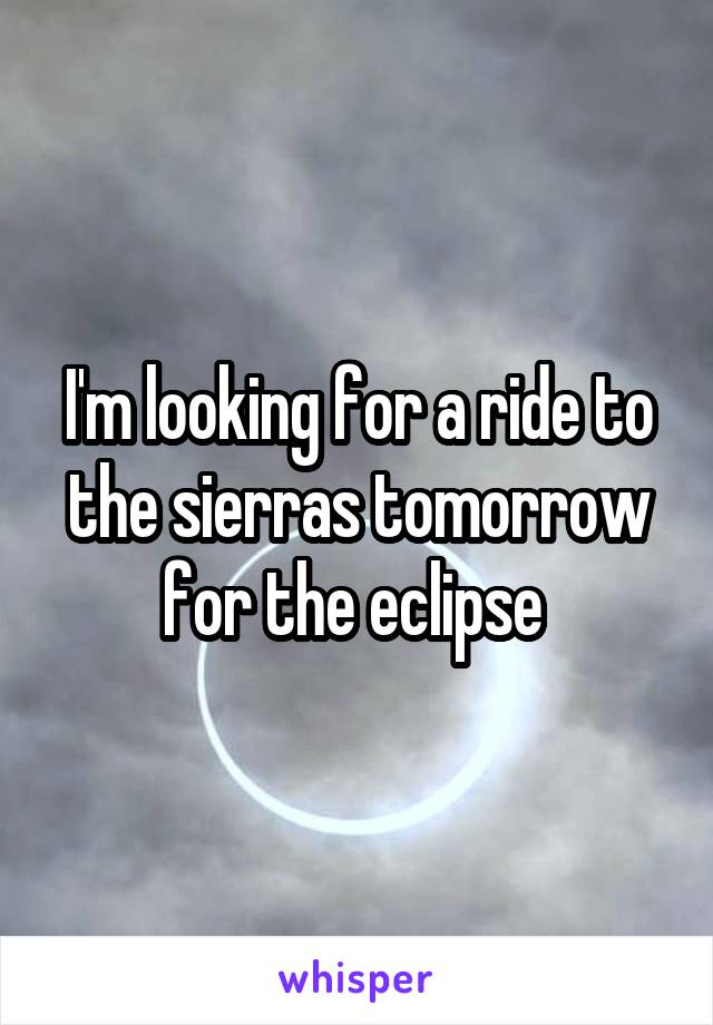 I'm looking for a ride to the sierras tomorrow for the eclipse