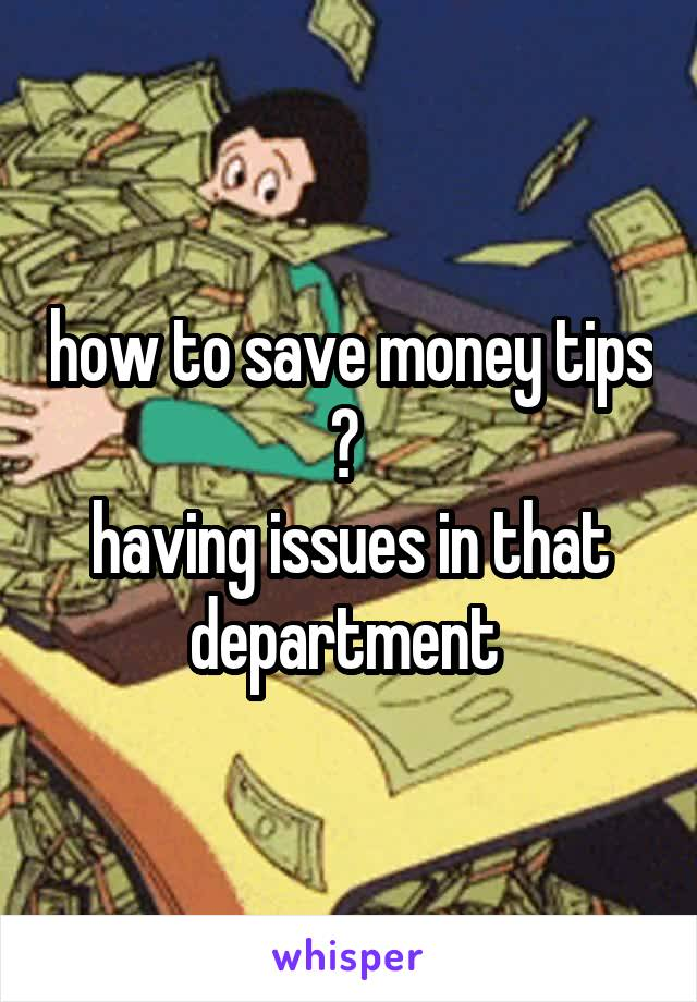 how to save money tips ?  having issues in that department
