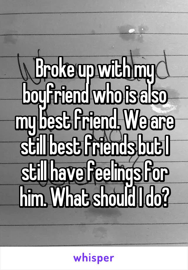 Broke up with my boyfriend who is also my best friend. We are still best friends but I still have feelings for him. What should I do?