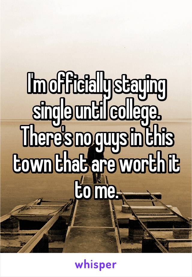 I'm officially staying single until college. There's no guys in this town that are worth it to me.
