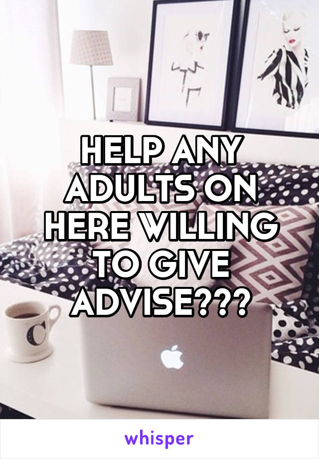 HELP ANY ADULTS ON HERE WILLING TO GIVE ADVISE???
