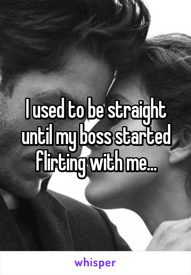 I used to be straight until my boss started flirting with me...