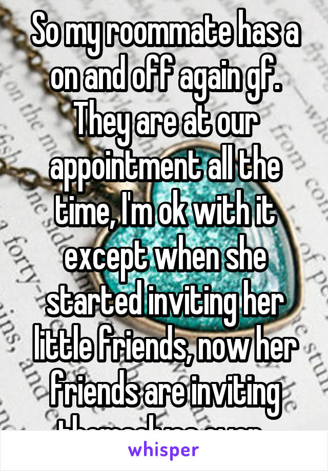 So my roommate has a on and off again gf. They are at our appointment all the time, I'm ok with it except when she started inviting her little friends, now her friends are inviting themselves over.