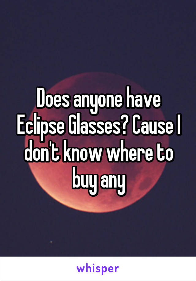 Does anyone have Eclipse Glasses? Cause I don't know where to buy any