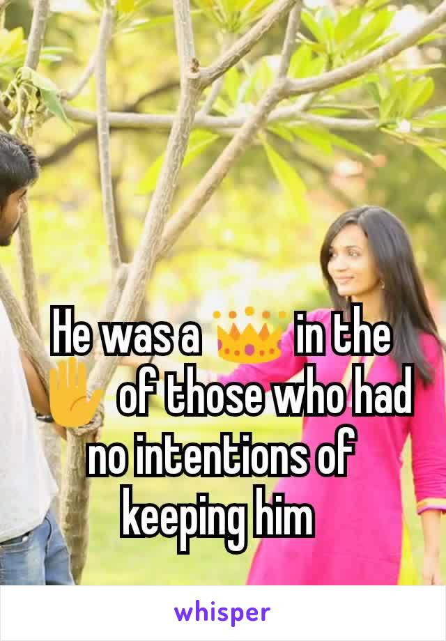He was a 👑 in the ✋ of those who had no intentions of keeping him