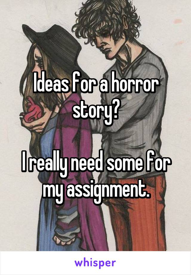 Ideas for a horror story?  I really need some for my assignment.