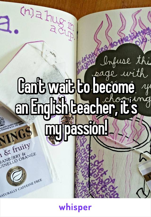 Can't wait to become an English teacher, it's my passion!